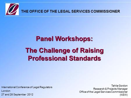 THE OFFICE OF THE LEGAL SERVICES COMMISSIONER International Conference of Legal Regulators London 27 and 28 September 2012 Panel Workshops: The Challenge.