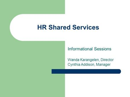 HR Shared Services Informational Sessions Wanda Karangelen, Director Cynthia Addison, Manager.