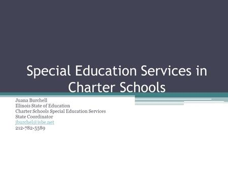 Special Education Services in Charter Schools Juana Burchell Illinois State of Education Charter Schools Special Education Services State Coordinator