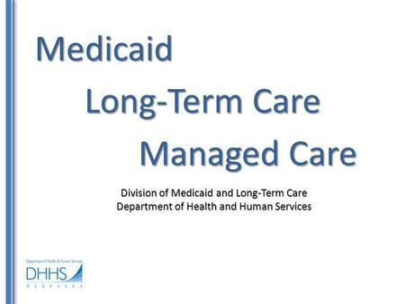 Medicaid Division of Medicaid and Long-Term Care Department of Health and Human Services Long-Term Care Managed Care.