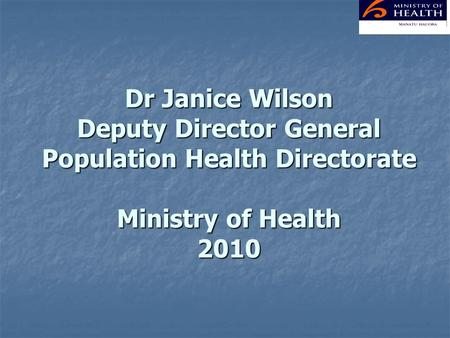 Dr Janice Wilson Deputy Director General Population Health Directorate Ministry of Health 2010.