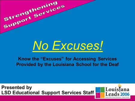 No Excuses! Know the Excuses for Accessing Services Provided by the Louisiana School for the Deaf Presented by LSD Educational Support Services Staff.