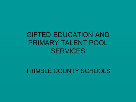 GIFTED EDUCATION AND PRIMARY TALENT POOL SERVICES TRIMBLE COUNTY SCHOOLS.