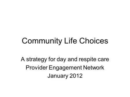 Community Life Choices A strategy for day and respite care Provider Engagement Network January 2012.