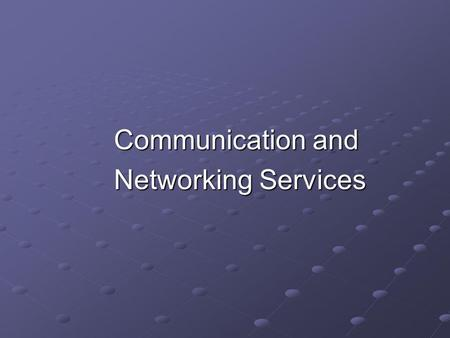 Communication and Networking Services Networking Services.