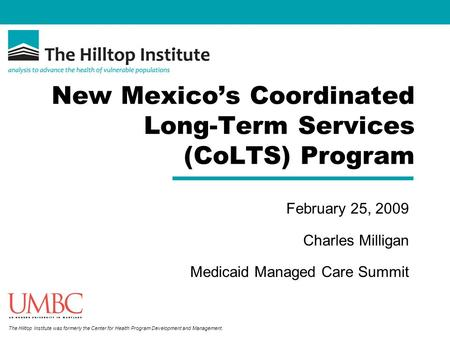 The Hilltop Institute was formerly the Center for Health Program Development and Management. New Mexicos Coordinated Long-Term Services (CoLTS) Program.