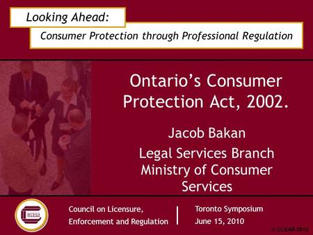Consumer Protection through Professional Regulation Looking Ahead: Council on Licensure, Enforcement and Regulation Toronto Symposium June 15, 2010 © CLEAR.