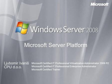 Microsoft Server Platform Ljubomir Ivaniš CPU d.o.o. Microsoft Certified IT Professional Virtualization Administrator 2008 R2 Microsoft Certified IT Professional.