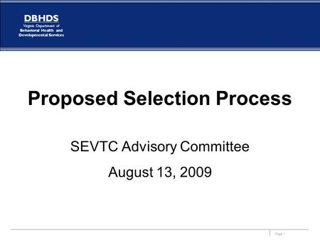 Page 1 DBHDS Virginia Department of Behavioral Health and Developmental Services Proposed Selection Process SEVTC Advisory Committee August 13, 2009.
