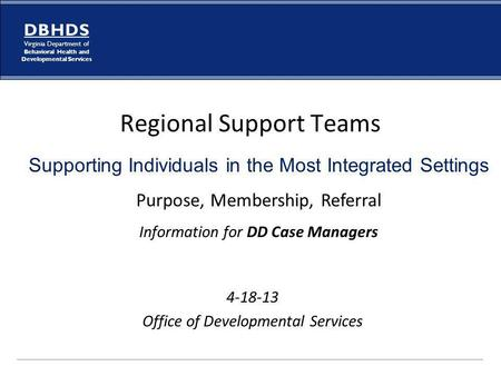D B H D S Virginia Department of Behavioral Health and Developmental Services Regional Support Teams 4-18-13 Office of Developmental Services Supporting.