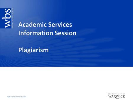 Warwick Business School. WBS Plagiarism: What we do Deter – Clear instruction to students what WBS and Warwick University considered poor and good academic.