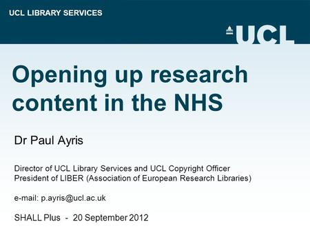 UCL LIBRARY SERVICES Opening up research content in the NHS Dr Paul Ayris Director of UCL Library Services and UCL Copyright Officer President of LIBER.