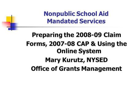 Nonpublic School Aid Mandated Services Preparing the 2008-09 Claim Forms, 2007-08 CAP & Using the Online System Mary Kurutz, NYSED Office of Grants Management.