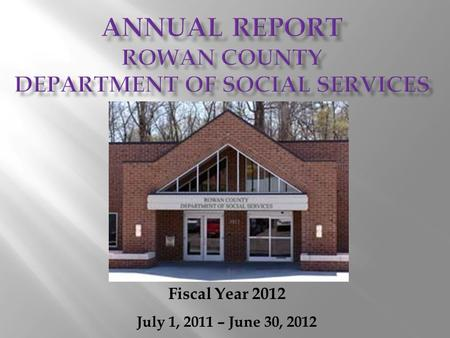 Fiscal Year 2012 July 1, 2011 – June 30, 2012. During fiscal year 2012, our nation, our state and our county continued to face economic downturns that.