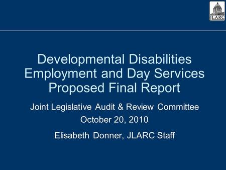 Developmental Disabilities Employment and Day Services Proposed Final Report Joint Legislative Audit & Review Committee October 20, 2010 Elisabeth Donner,