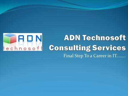 Final Step To a Career in IT……... Contents Introduction to ADN Technosoft Key Values Our Aims & Objectives Our Activities Job market requirement (IT skill)