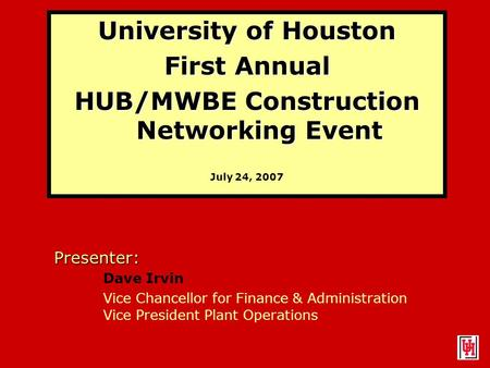 University of Houston First Annual HUB/MWBE Construction Networking Event July 24, 2007 Presenter: Dave Irvin Vice Chancellor for Finance & Administration.