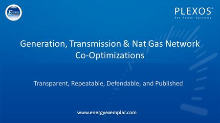 Transparent, Repeatable, Defendable, and Published Generation, Transmission & Nat Gas Network Co-Optimizations www.energyexemplar.com.