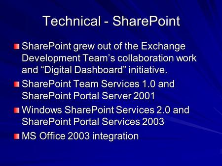 Technical - SharePoint SharePoint grew out of the Exchange Development Teams collaboration work and Digital Dashboard initiative. SharePoint Team Services.