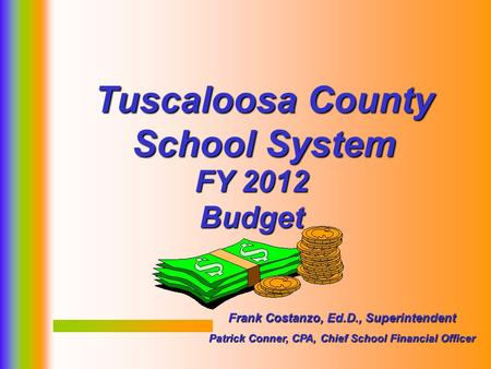 1 FY 2012 Budget Tuscaloosa County School System Frank Costanzo, Ed.D., Superintendent Patrick Conner, CPA, Chief School Financial Officer.