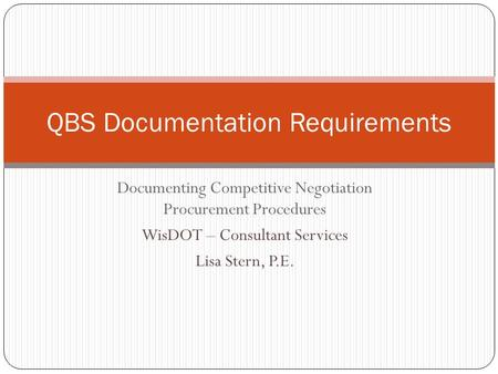 Documenting Competitive Negotiation Procurement Procedures WisDOT – Consultant Services Lisa Stern, P.E. QBS Documentation Requirements.