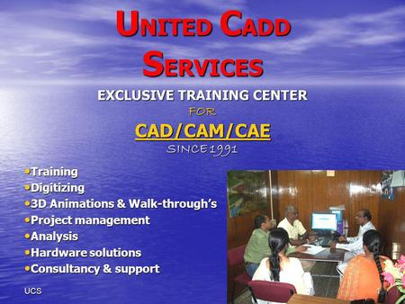 1UCS U NITED C ADD S ERVICES EXCLUSIVE TRAINING CENTER FOR CAD/CAM/CAE SINCE 1991 Training Training Digitizing Digitizing 3D Animations & Walk-throughs.