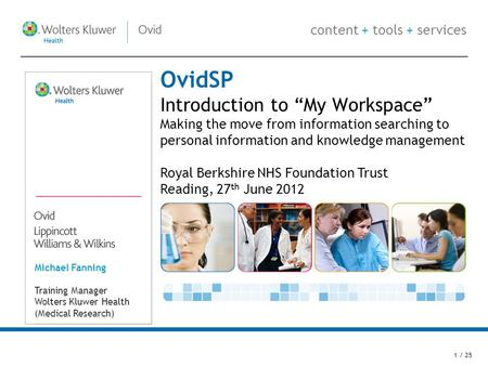 Content + tools + services OvidSP Introduction to My Workspace Making the move from information searching to personal information and knowledge management.
