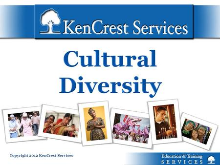 Copyright 2012 KenCrest Services. Culture Competence is a set of behaviors, attitudes and policies that come together in a system, agency or among professionals.