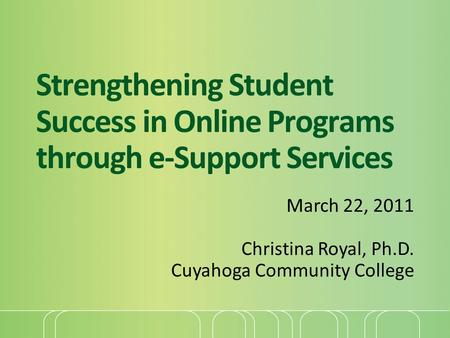Strengthening Student Success in Online Programs through e-Support Services March 22, 2011 Christina Royal, Ph.D. Cuyahoga Community College.