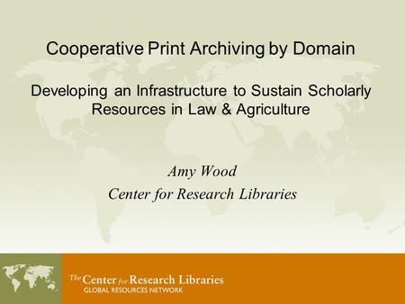 Cooperative Print Archiving by Domain Developing an Infrastructure to Sustain Scholarly Resources in Law & Agriculture Amy Wood Center for Research Libraries.