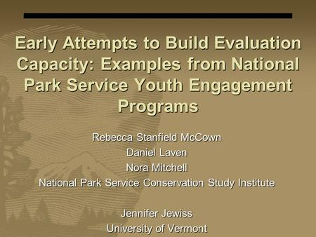 Early Attempts to Build Evaluation Capacity: Examples from National Park Service Youth Engagement Programs Rebecca Stanfield McCown Daniel Laven Nora Mitchell.