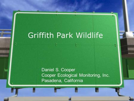 Griffith Park Wildlife Daniel S. Cooper Cooper Ecological Monitoring, Inc. Pasadena, California.