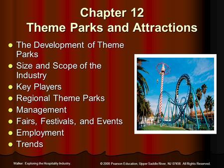 Walker: Exploring the Hospitality Industry. © 2008 Pearson Education, Upper Saddle River, NJ 07458. All Rights Reserved. Chapter 12 Theme Parks and Attractions.