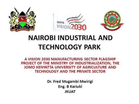 NAIROBI INDUSTRIAL AND TECHNOLOGY PARK A VISION 2030 MANUFACTURING SECTOR FLAGSHIP PROJECT OF THE MINISTRY OF INDUSTRIALIZATION, THE JOMO KENYATTA UNIVERSITY.