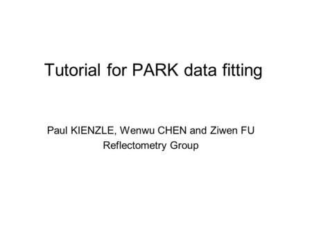 Tutorial for PARK data fitting Paul KIENZLE, Wenwu CHEN and Ziwen FU Reflectometry Group.