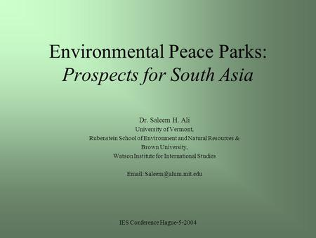 IES Conference Hague-5-2004 Environmental Peace Parks: Prospects for South Asia Dr. Saleem H. Ali University of Vermont, Rubenstein School of Environment.