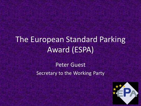 The European Standard Parking Award (ESPA) Peter Guest Secretary to the Working Party.