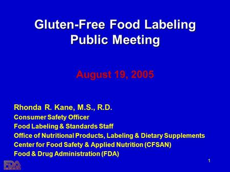 1 Gluten-Free Food Labeling Public Meeting August 19, 2005 Rhonda R. Kane, M.S., R.D. Consumer Safety Officer Food Labeling & Standards Staff Office of.