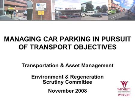 MANAGING CAR PARKING IN PURSUIT OF TRANSPORT OBJECTIVES Transportation & Asset Management Environment & Regeneration Scrutiny Committee November 2008.