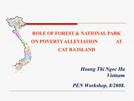 Hoang Thi Ngoc Ha Vietnam PEN Workshop, 8/2008. ROLE OF FOREST & NATIONAL PARK ON POVERTY ALLEVIATION AT CAT BA ISLAND.