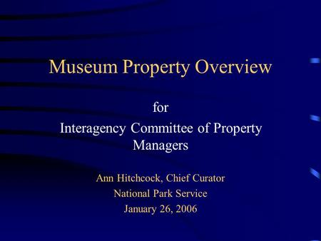 Museum Property Overview for Interagency Committee of Property Managers Ann Hitchcock, Chief Curator National Park Service January 26, 2006.