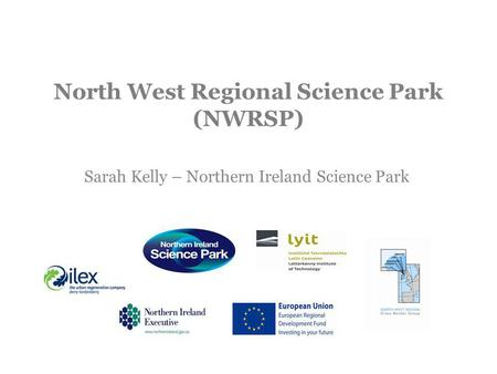 North West Regional Science Park (NWRSP) Sarah Kelly – Northern Ireland Science Park.