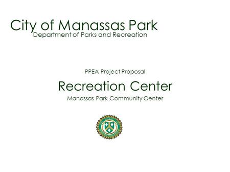 City of Manassas Park PPEA Project Proposal Recreation Center Manassas Park Community Center Department of Parks and Recreation.
