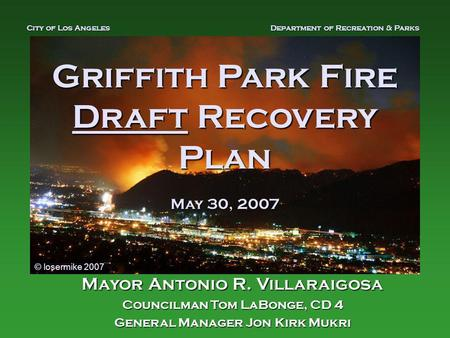 Griffith Park Fire Draft Recovery Plan May 30, 2007 Mayor Antonio R. Villaraigosa Councilman Tom LaBonge, CD 4 General Manager Jon Kirk Mukri City of Los.