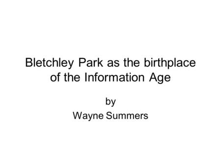 Bletchley Park as the birthplace of the Information Age by Wayne Summers.