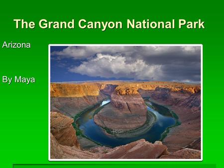 The Grand Canyon National Park Arizona By Maya. Geographic Features The Canyon is 4,000 feet deep and 277 miles long The Canyon is 4,000 feet deep and.