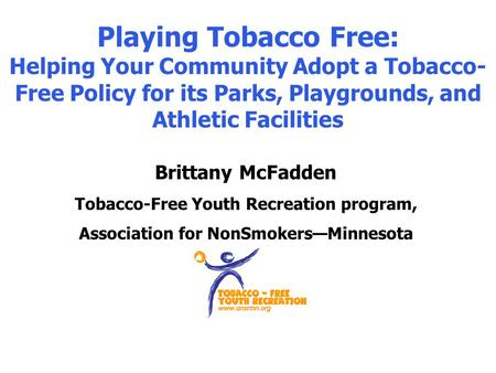 Playing Tobacco Free: Helping Your Community Adopt a Tobacco- Free Policy for its Parks, Playgrounds, and Athletic Facilities Brittany McFadden Tobacco-Free.