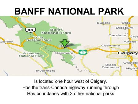 BANFF NATIONAL PARK Is located one hour west of Calgary. Has the trans-Canada highway running through Has boundaries with 3 other national parks.