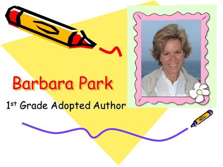 Barbara Park 1 st Grade Adopted Author. Barbara Park Biography: Very famous author due to Junie B. series Only writes books – Denise Brunkus illustrates.