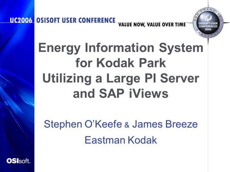 Energy Information System for Kodak Park Utilizing a Large PI Server and SAP iViews Stephen OKeefe & James Breeze Eastman Kodak.